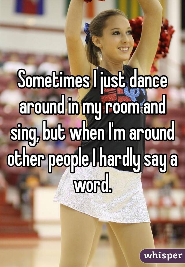 Sometimes I just dance around in my room and sing, but when I'm around other people I hardly say a word.