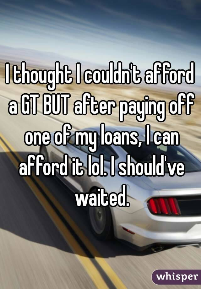 I thought I couldn't afford a GT BUT after paying off one of my loans, I can afford it lol. I should've waited.