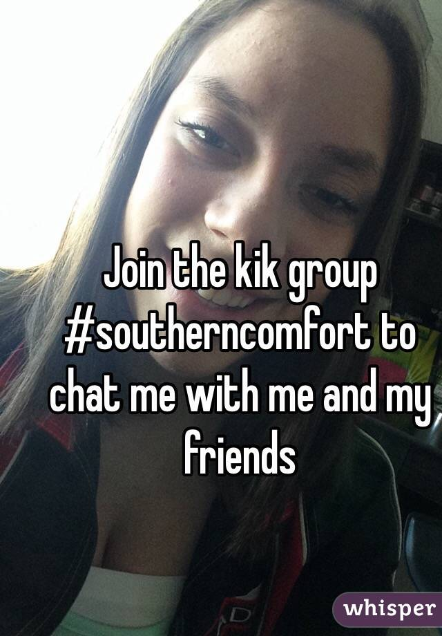 Join the kik group #southerncomfort to chat me with me and my friends