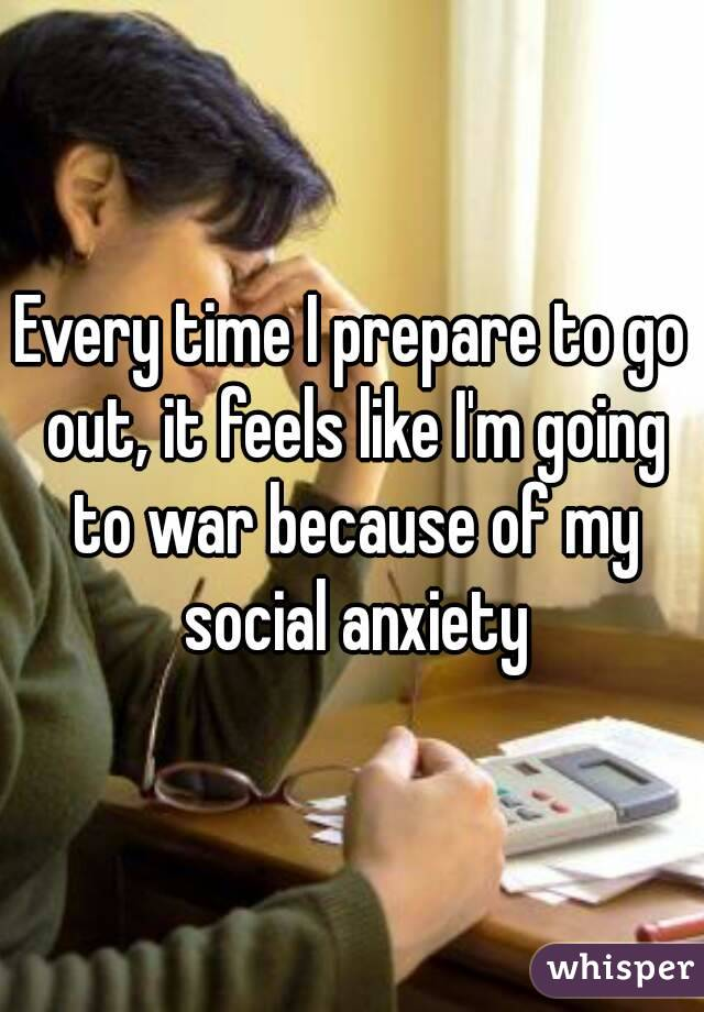 Every time I prepare to go out, it feels like I'm going to war because of my social anxiety
