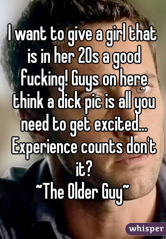 I want to give a girl that is in her 20s a good fucking! Guys on here think a dick pic is all you need to get excited... Experience counts don't it? ~The Older Guy~