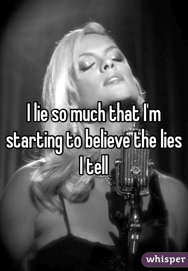 I lie so much that I'm starting to believe the lies I tell