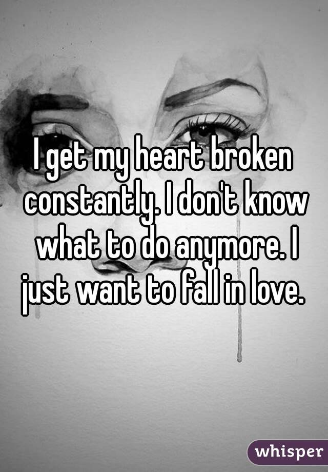 I get my heart broken constantly. I don't know what to do anymore. I just want to fall in love.