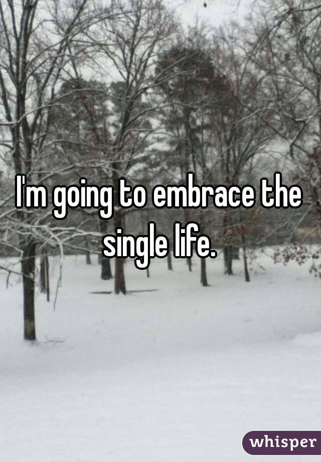 I'm going to embrace the single life.