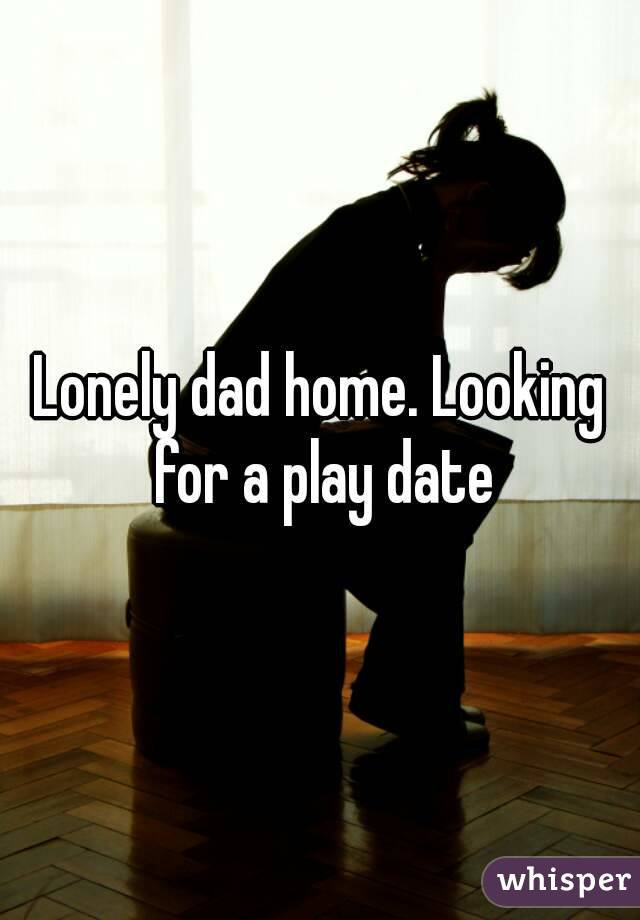 Lonely dad home. Looking for a play date