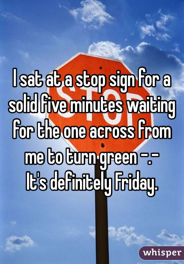 I sat at a stop sign for a solid five minutes waiting for the one across from me to turn green -.- It's definitely Friday.