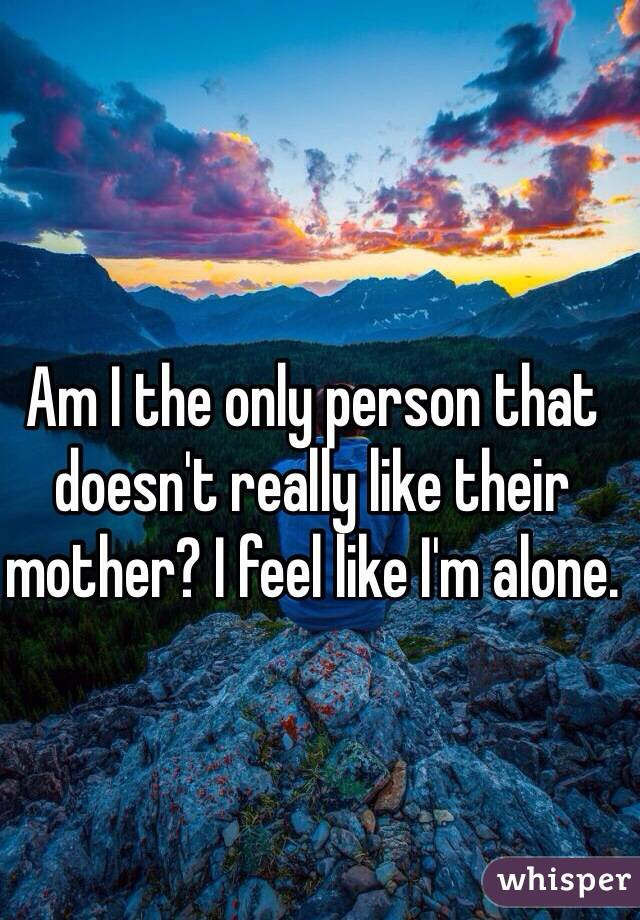 Am I the only person that doesn't really like their mother? I feel like I'm alone.