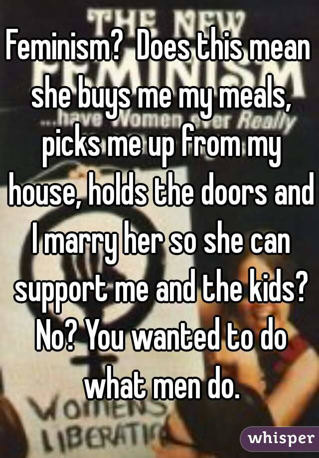 Feminism?  Does this mean she buys me my meals, picks me up from my house, holds the doors and I marry her so she can support me and the kids? No? You wanted to do what men do.