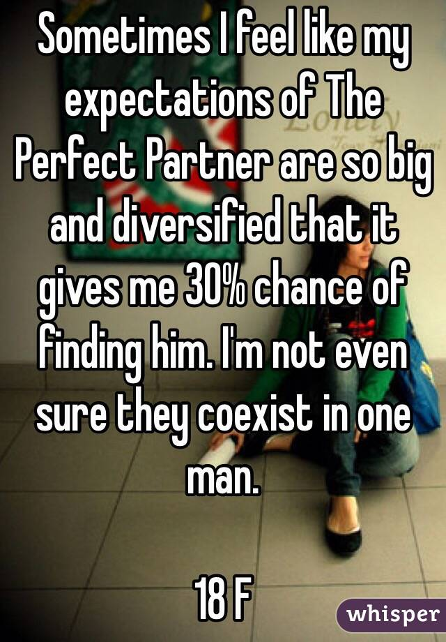 Sometimes I feel like my expectations of The Perfect Partner are so big and diversified that it gives me 30% chance of finding him. I'm not even sure they coexist in one man.   18 F