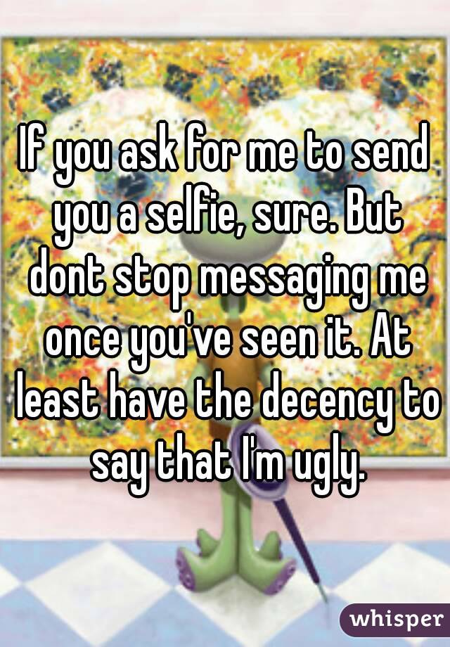 If you ask for me to send you a selfie, sure. But dont stop messaging me once you've seen it. At least have the decency to say that I'm ugly.