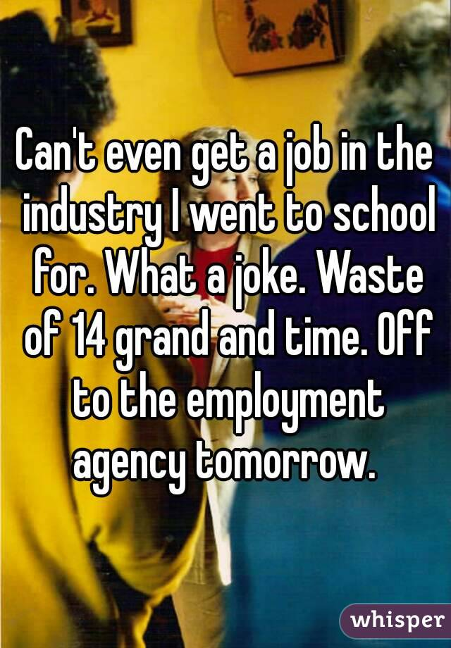 Can't even get a job in the industry I went to school for. What a joke. Waste of 14 grand and time. Off to the employment agency tomorrow.