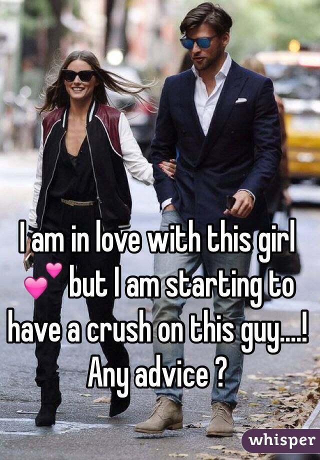 I am in love with this girl 💕 but I am starting to have a crush on this guy....! Any advice ?