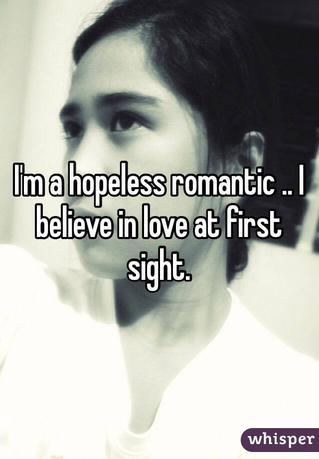 I'm a hopeless romantic .. I believe in love at first sight.