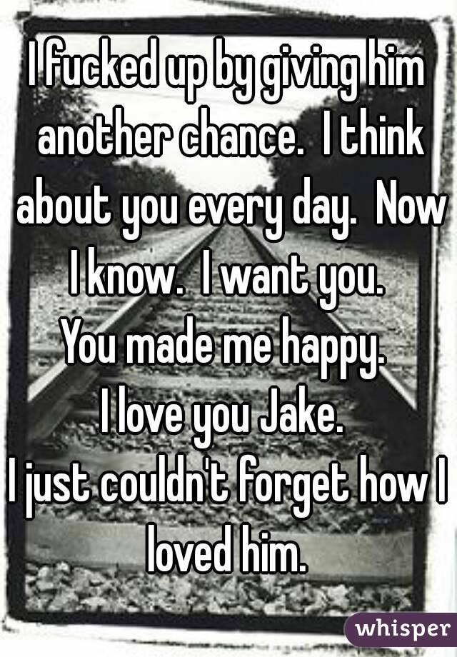 I fucked up by giving him another chance.  I think about you every day.  Now I know.  I want you.  You made me happy.  I love you Jake.  I just couldn't forget how I loved him.