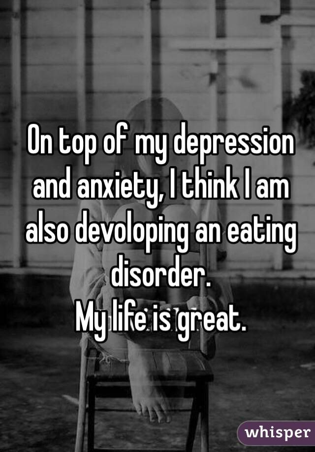 On top of my depression and anxiety, I think I am also devoloping an eating disorder. My life is great.