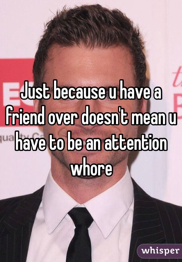 Just because u have a friend over doesn't mean u have to be an attention whore