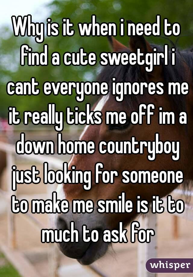 Why is it when i need to find a cute sweetgirl i cant everyone ignores me it really ticks me off im a down home countryboy just looking for someone to make me smile is it to much to ask for