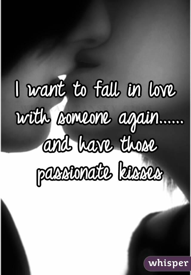 I want to fall in love with someone again...... and have those passionate kisses