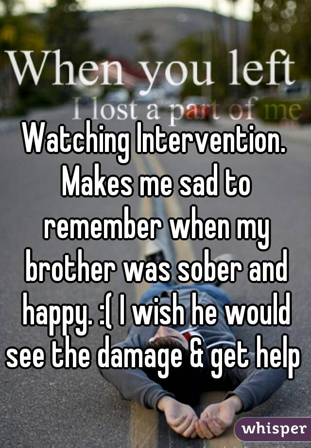 Watching Intervention. Makes me sad to remember when my brother was sober and happy. :( I wish he would see the damage & get help