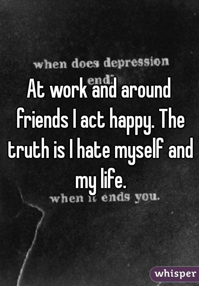 At work and around friends I act happy. The truth is I hate myself and my life.