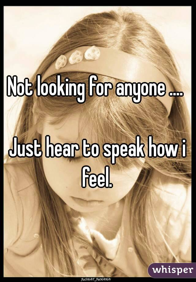 Not looking for anyone ....   Just hear to speak how i feel.