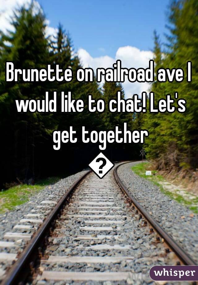 Brunette on railroad ave I would like to chat! Let's get together 😘
