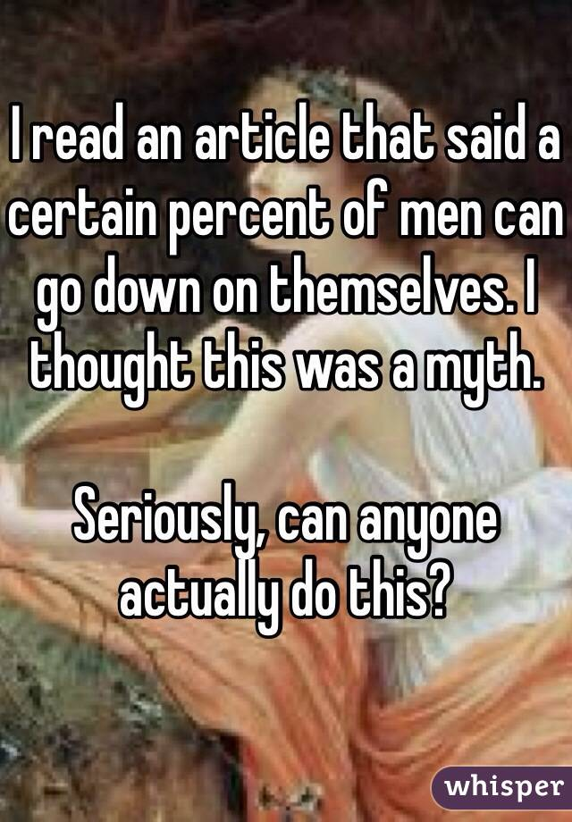 I read an article that said a certain percent of men can go down on themselves. I thought this was a myth.  Seriously, can anyone actually do this?