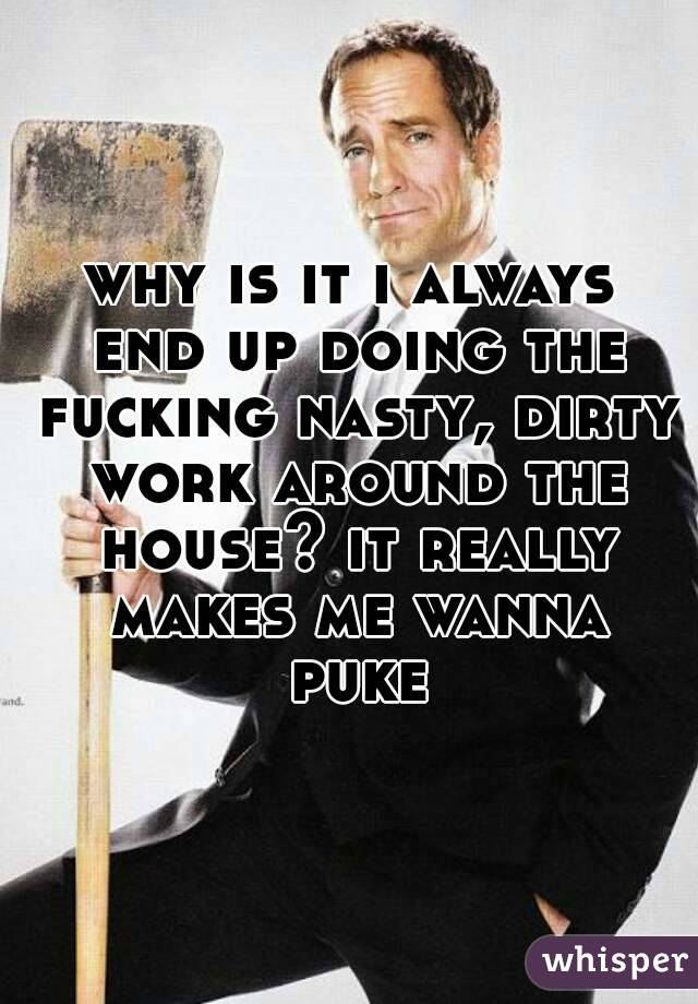 why is it i always end up doing the fucking nasty, dirty work around the house? it really makes me wanna puke