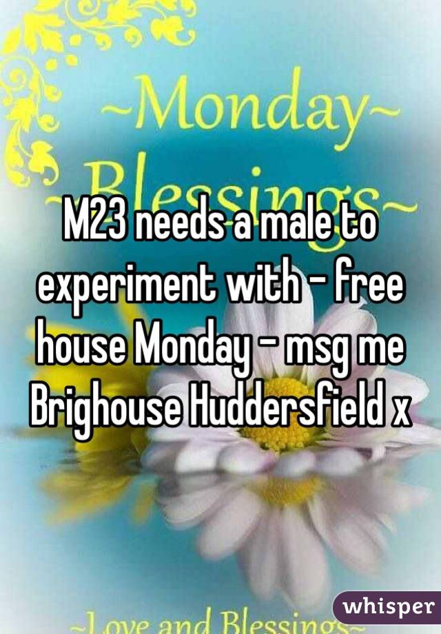 M23 needs a male to experiment with - free house Monday - msg me Brighouse Huddersfield x