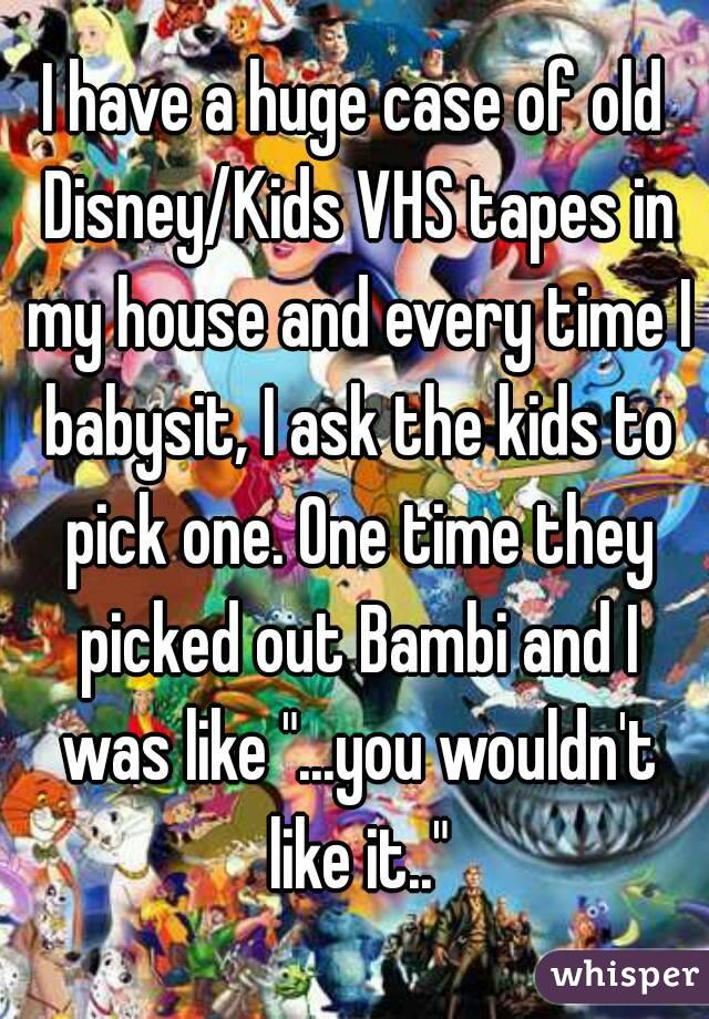 "I have a huge case of old Disney/Kids VHS tapes in my house and every time I babysit, I ask the kids to pick one. One time they picked out Bambi and I was like ""...you wouldn't like it.."""
