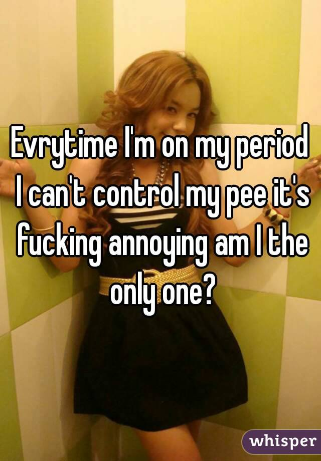 Evrytime I'm on my period I can't control my pee it's fucking annoying am I the only one?