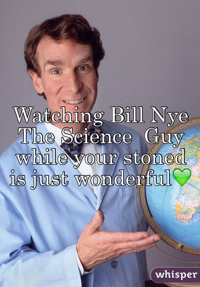 Watching Bill Nye The Science  Guy while your stoned is just wonderful💚