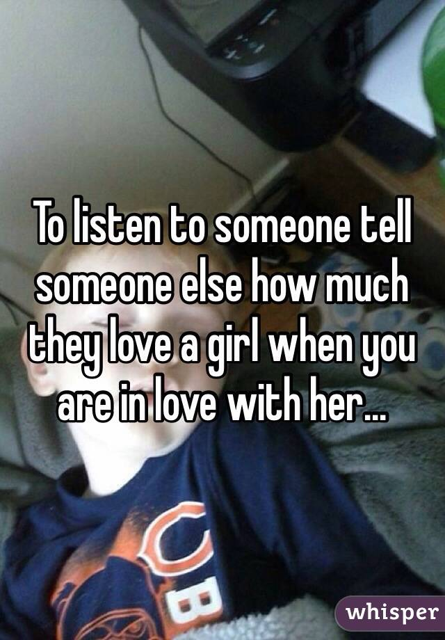 To listen to someone tell someone else how much they love a girl when you are in love with her...