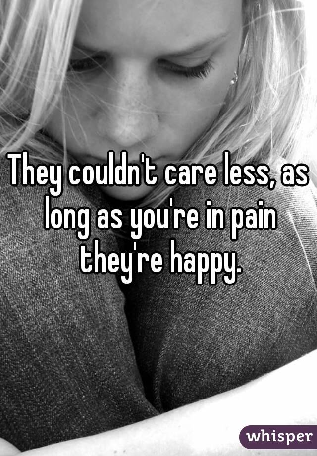 They couldn't care less, as long as you're in pain they're happy.