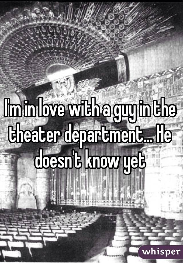 I'm in love with a guy in the theater department... He doesn't know yet