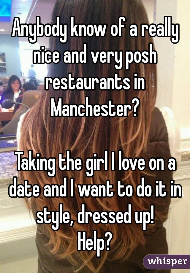 Anybody know of a really nice and very posh restaurants in Manchester?  Taking the girl I love on a date and I want to do it in style, dressed up! Help?