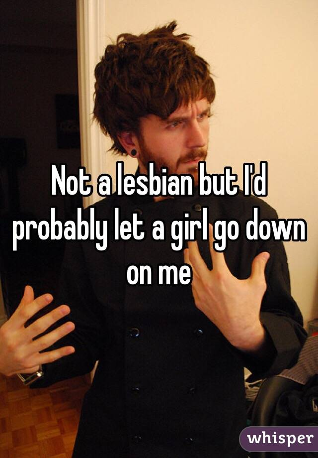 Not a lesbian but I'd probably let a girl go down on me