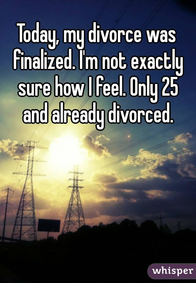 Today, my divorce was finalized. I'm not exactly sure how I feel. Only 25 and already divorced.