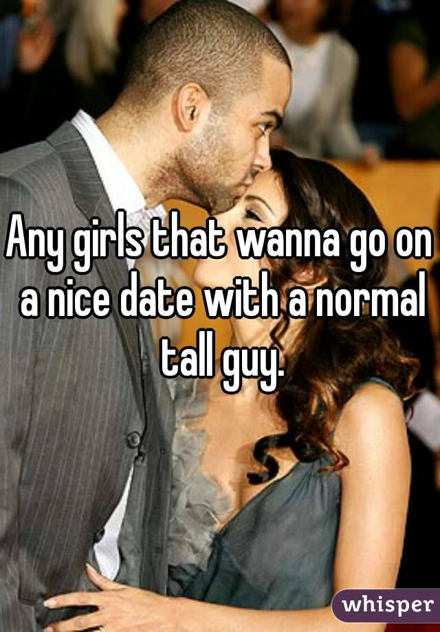 Any girls that wanna go on a nice date with a normal tall guy.