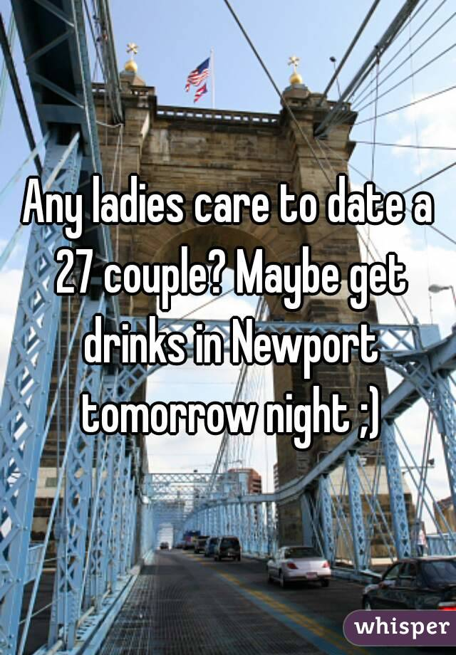 Any ladies care to date a 27 couple? Maybe get drinks in Newport tomorrow night ;)