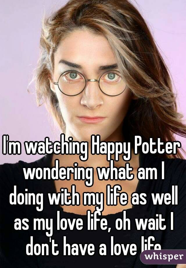 I'm watching Happy Potter wondering what am I doing with my life as well as my love life, oh wait I don't have a love life