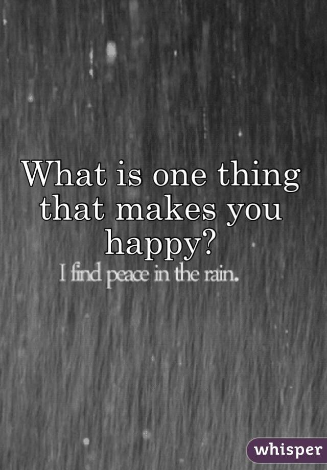 What is one thing that makes you happy?