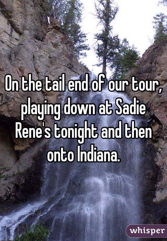 On the tail end of our tour, playing down at Sadie Rene's tonight and then onto Indiana.