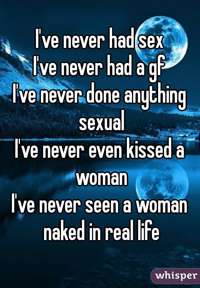 I've never had sex I've never had a gf I've never done anything sexual I've never even kissed a woman I've never seen a woman naked in real life