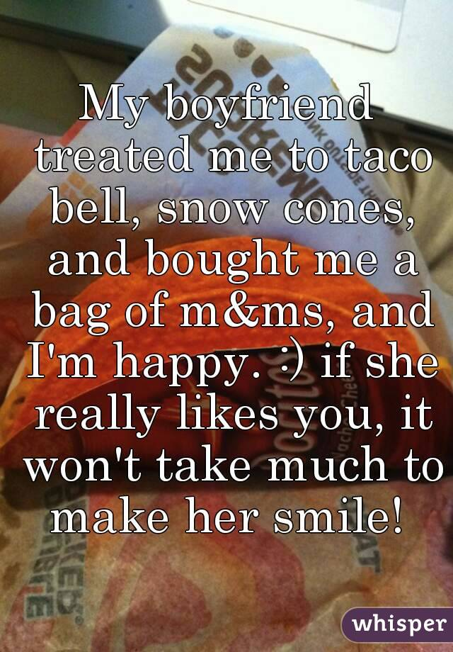 My boyfriend treated me to taco bell, snow cones, and bought me a bag of m&ms, and I'm happy. :) if she really likes you, it won't take much to make her smile!