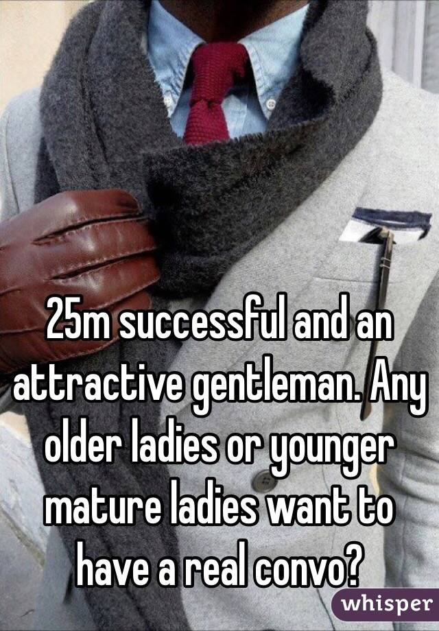 25m successful and an attractive gentleman. Any older ladies or younger mature ladies want to have a real convo?