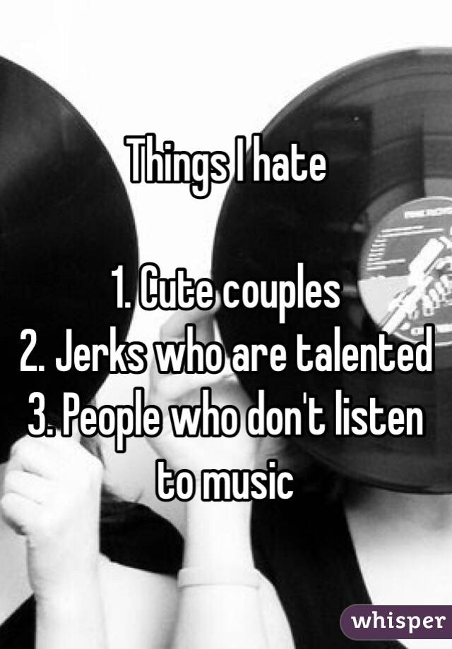 Things I hate  1. Cute couples 2. Jerks who are talented 3. People who don't listen to music