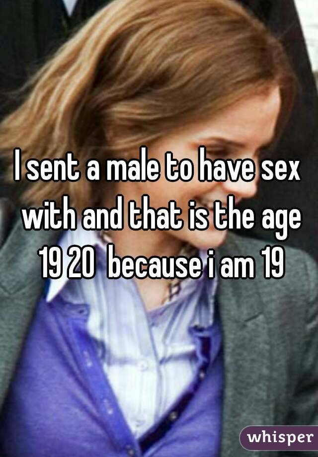 I sent a male to have sex with and that is the age 19 20  because i am 19