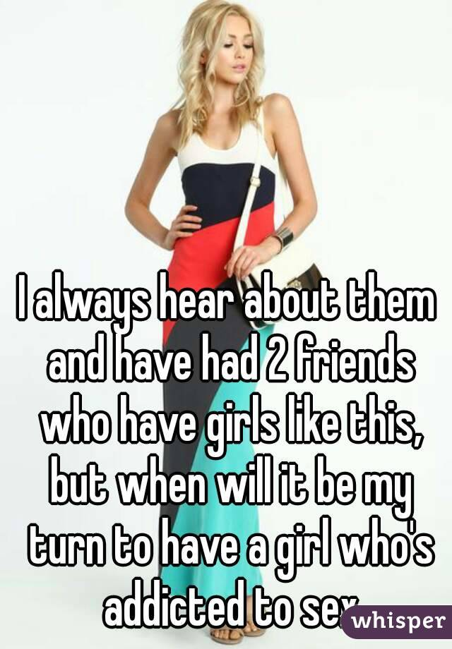 I always hear about them and have had 2 friends who have girls like this, but when will it be my turn to have a girl who's addicted to sex