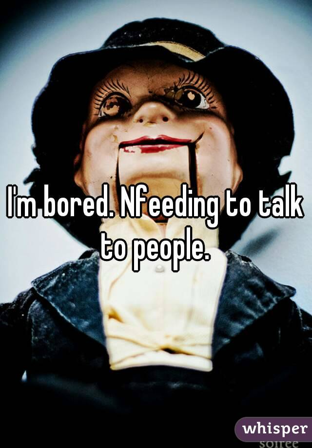 I'm bored. Nfeeding to talk to people.